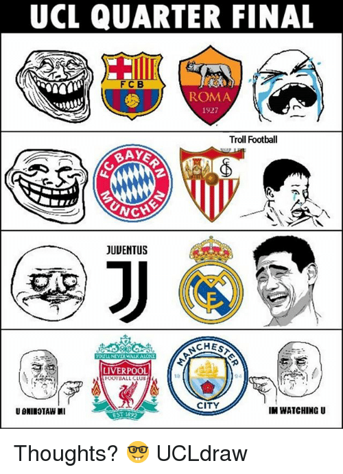 Club, Football, and Memes: UCL QUARTER FINAL  FCB  ROMA  1927  Troll Football  JUUENTUS  YOUTLL NEVERWALK ALON  LIVERPOOL  FOOTBALL CLUB  18  94  CITY  IN WATCHING U  EST 1892 Thoughts? 🤓 UCLdraw