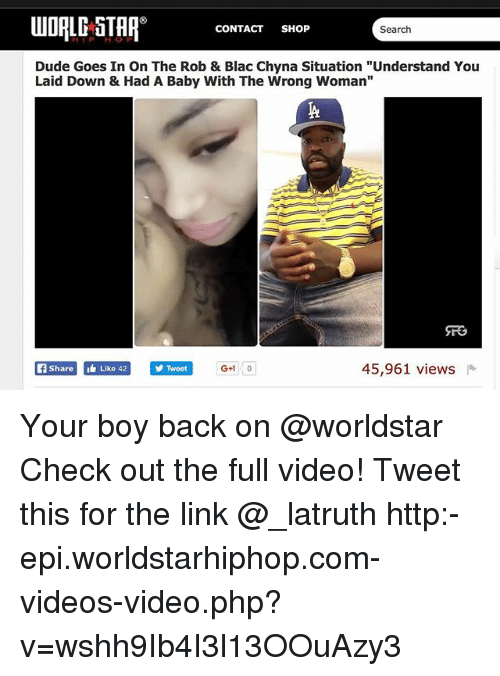"""Duded: UDALE STAP CONTACT SH6P  CONTACT SHOP  Search  Dude Goes In On The Rob & Blac Chyna Situation """"Understand You  Laid Down & Had A Baby With The Wrong Woman""""  fShareLike 42  Twoet  45,961 views Your boy back on @worldstar Check out the full video! Tweet this for the link @_latruth http:-epi.worldstarhiphop.com-videos-video.php?v=wshh9Ib4I3l13OOuAzy3"""