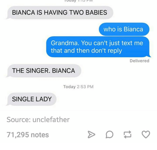Single Lady: uday  THI3P  BIANCA IS HAVING TWO BABIES  who is Bianca  Grandma. You can't just text me  that and then don't reply  Delivered  THE SINGER. BIANCA  Today 2:53 PM  SINGLE LADY  Source: unclefather  71,295 notes