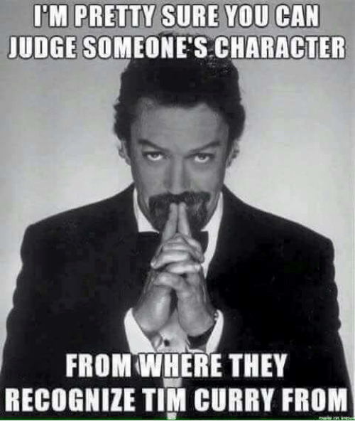 tim curry: UDGE SOMEONE'S CHARACTER  FROM WHERE THEY  RECOGNIZE TIM CURRY FROM