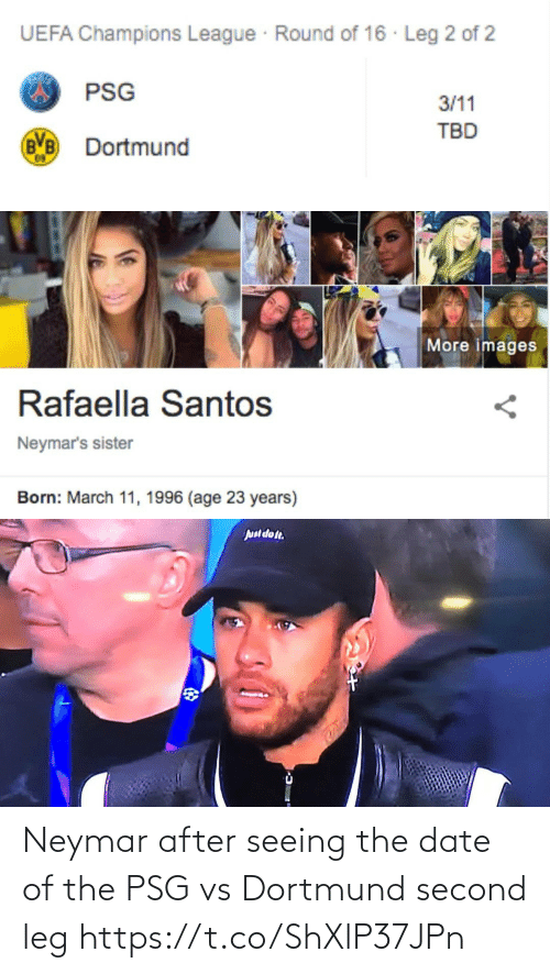 leg: UEFA Champions League Round of 16 · Leg 2 of 2  PSG  3/11  TBD  Dortmund   More images  Rafaella Santos  Neymar's sister  Born: March 11, 1996 (age 23 years)   Juul dot. Neymar after seeing the date of the PSG vs Dortmund second leg https://t.co/ShXlP37JPn