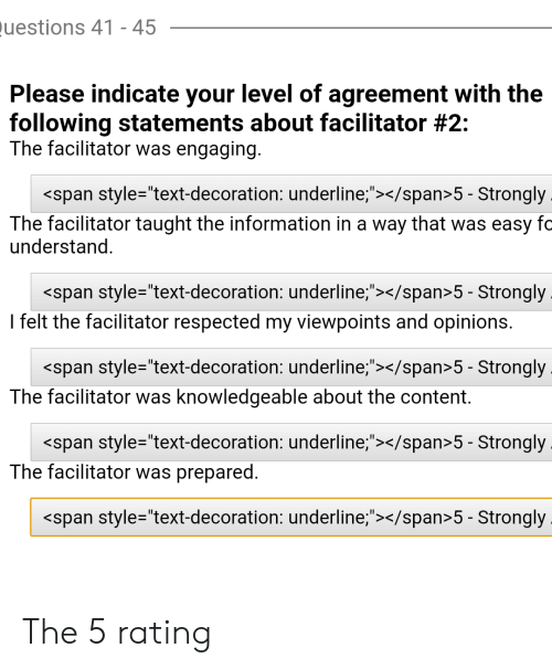 """Information, Text, and The Following: uestions 41 - 45  Please indicate your level of agreement with the  following statements about facilitator #2:  The facilitator was engaging  <span style=""""text-decoration: underline;""""></span>5 - Strongly  The facilitator taught the information in a way that was easy fc  understand  <span style=""""text-decoration: underline;""""></span>5 - Strongly  I felt the facilitator respected my viewpoints and opinions.  <span style=""""text-decoration: underline;,""""></span>5 - Strongly  The facilitator was knowledgeable about the content.  <span style=""""text-decoration: underline;,""""></span>5 - Strongly  The facilitator was prepared.  <span style=""""text-decoration: underline;""""></span>5 - Strongly The 5 rating"""
