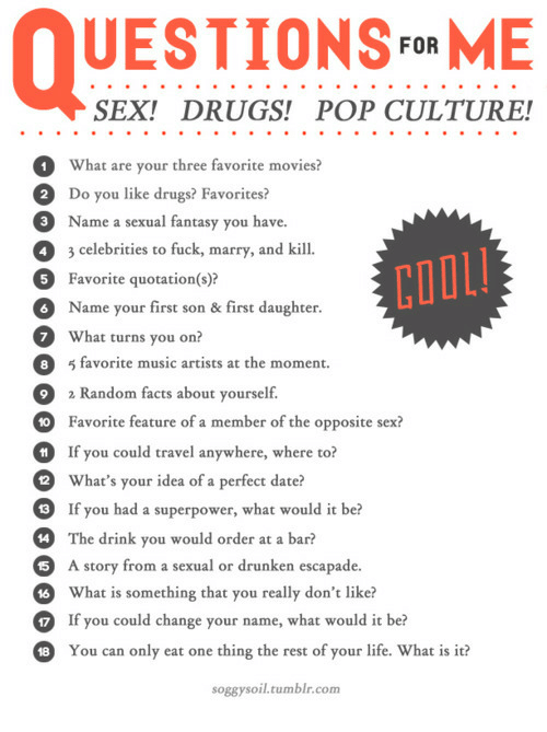 Drugs, Facts, and Life: UESTIONSFoR ME  SEX! DRUGS! POP CULTURE!  What are your three favorite movies?  Do you like drugs? Favorites?  Name a sexual fantasy you have.  3 celebrities to fuck, marry, and kill.  Favorite quotation(s)?  Name your first son & first daughter  What turns you on?  2  3  4  COOL  5  8 favorite music artists at the moment.  2  0  HIf you could travel anywhere, where to?  2  9  4 The drink you would order at a bar?  a Random facts about yourself.  Favorite feature of a member of the opposite sex?  What's your idea of a perfect date?  If you had a superpower, what would it be?  A story from a sexual or drunken escapade.  What is something that you really don't like?  17 If you could change your name, what would it be?  15  16  18  You can only eat one thing the rest of your life. What is it?  soggysoil.tumblr.conm