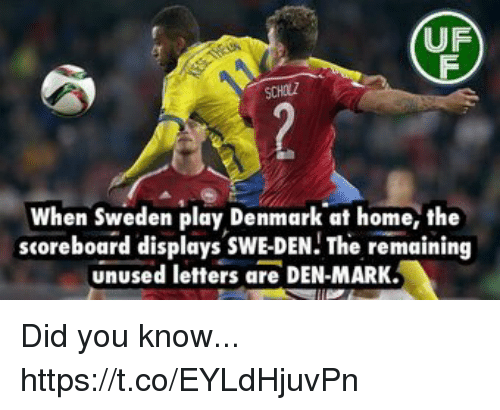 Memes, Denmark, and Home: UF  SCHOLZ  When Sweden play Denmark at home, the  scoreboard displays SWE-DEN! The remaining  unused letters are DEN-MARK Did you know... https://t.co/EYLdHjuvPn