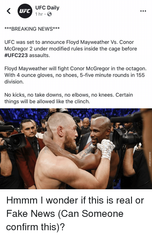Conor McGregor, Fake, and Floyd Mayweather: UFC Daily  1 hr  UFC  ***BREAKING NEWS**  UFC was set to announce Floyd Mayweather Vs. Conor  McGregor 2 under modified rules inSide the cage before  #UFC223 assaults  Floyd Mayweather will fight Conor McGregor in the octagon.  With 4 ounce gloves, no shoes, 5-five minute rounds in 155  division  No kicks, no take downs, no elbows, no knees. Certain  things will be allowed like the clinch. Hmmm I wonder if this is real or Fake News (Can Someone confirm this)?