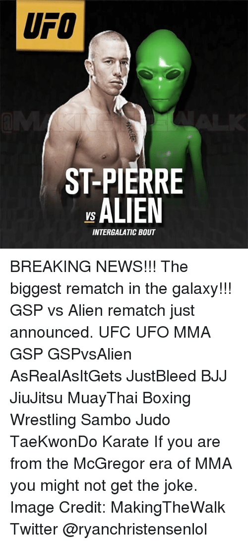 imags: UFO  ST-PIERRE  ALIEN  INTERGALATIC BOUT BREAKING NEWS!!! The biggest rematch in the galaxy!!! GSP vs Alien rematch just announced. UFC UFO MMA GSP GSPvsAlien AsRealAsItGets JustBleed BJJ JiuJitsu MuayThai Boxing Wrestling Sambo Judo TaeKwonDo Karate If you are from the McGregor era of MMA you might not get the joke. Image Credit: MakingTheWalk Twitter @ryanchristensenlol