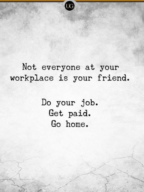 Dank, Home, and 🤖: UG  Not everyone at your  workplace is your friend.  Do your job.  Get paid.  Go home.