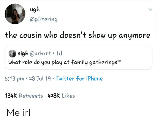 Family, Iphone, and Twitter: ugh  @gIitering  the cousin who doesn't show up anymore  sigh @urhxrt 1d  what role do you play at family gatherings?  6:13 pm 28 Jul 19 Twitter for iPhone  134K Retweets 428K Likes Me irl