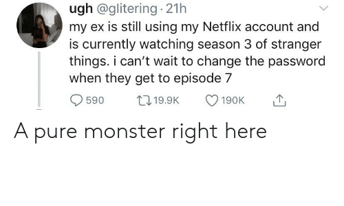 Monster, Netflix, and Change: ugh @glitering 21h  my ex is still using my Netflix account and  is currently watching season 3 of stranger  things. i can't wait to change the password  when they get to episode 7  1119.9K  590  190K A pure monster right here