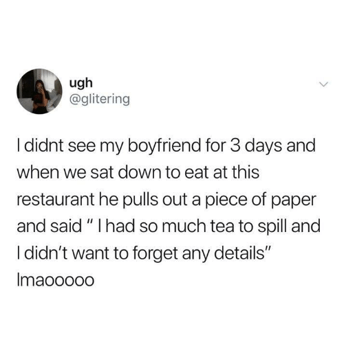 "Dank, Restaurant, and Boyfriend: ugh  @glitering  I didnt see my boyfriend for 3 days and  when we sat down to eat at this  restaurant he pulls out a piece of paper  and said"" I had so much tea to spill and  I didn't want to forget any details""  Imaoooo0"