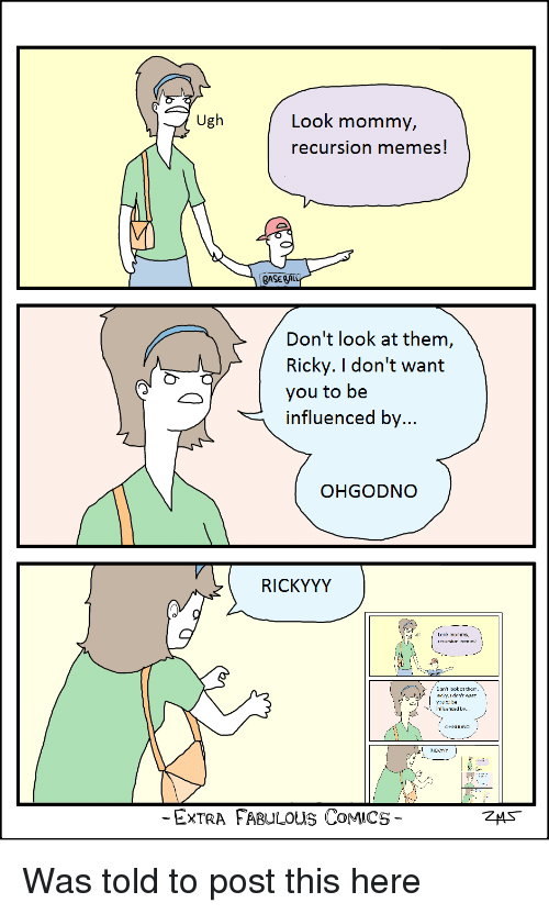 Dont Look At Them Ricky: Ugh  Look mommy,  recursion memes  GASEA  Don't look at them  Ricky. I don't want  you to be  influenced by  OHGODNO  RICKYYY  Look mommy  ecursiun rveirie!  Jon't lDDk  t them  Hic ry.I dnn't want  irluericed by  ICKYY  ExTRA FABULOUS CoMICS Was told to post this here
