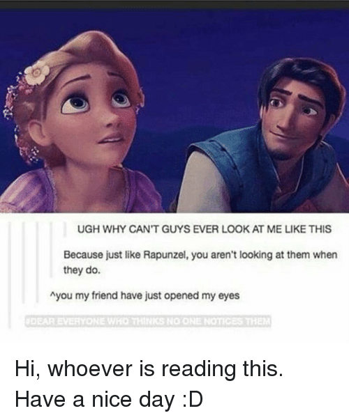 Rapunzel: UGH WHY CAN'T GUYS EVER LOOK AT ME LIKE THIS  Because just like Rapunzel, you aren't looking at them when  they do.  Ayou my friend have just opened my eyes  #DEAR EVERYONE WHO THINKS NO ONE NOTIC Hi, whoever is reading this. Have a nice day :D