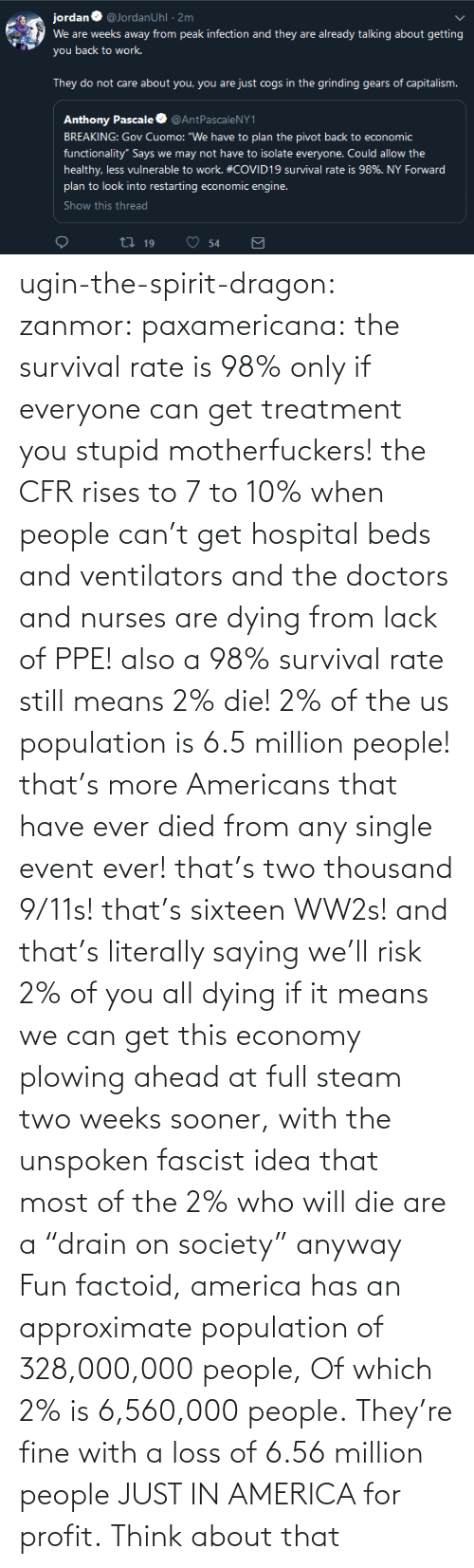 "anyway: ugin-the-spirit-dragon: zanmor:   paxamericana:  the survival rate is 98% only if everyone can get treatment you stupid motherfuckers! the CFR rises to 7 to 10% when people can't get hospital beds and ventilators and the doctors and nurses are dying from lack of PPE!  also a 98% survival rate still means 2% die! 2% of the us population is 6.5 million people! that's more Americans that have ever died from any single event ever! that's two thousand 9/11s! that's sixteen WW2s!  and that's literally saying we'll risk 2% of you all dying if it means we can get this economy plowing ahead at full steam two weeks sooner, with the unspoken fascist idea that most of the 2% who will die are a ""drain on society"" anyway    Fun factoid, america has an approximate population of 328,000,000 people,  Of which 2% is 6,560,000 people. They're fine with a loss of 6.56 million people JUST IN AMERICA for profit. Think about that"