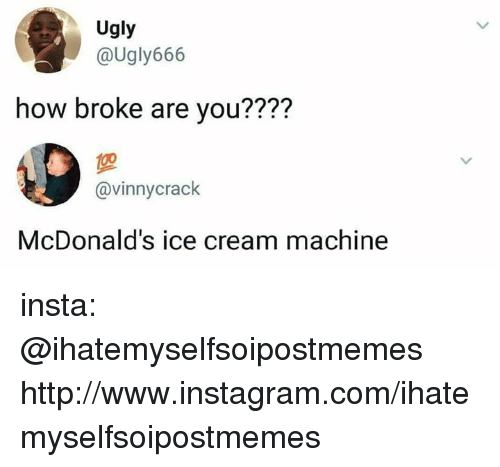 Instagram, McDonalds, and Ugly: Ugly  @Ugly666  how broke are you????  @vinnycrack  McDonald's ice cream machine insta: @ihatemyselfsoipostmemes http://www.instagram.com/ihatemyselfsoipostmemes