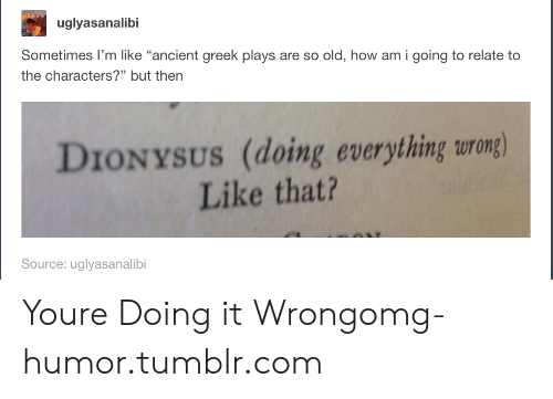 """Omg, Tumblr, and Http: uglyasanalibi  Sometimes I'm like """"ancient greek plays are so old, how am i going to relate to  the characters?"""" but then  DIONYSUS (doing everything urong)  Like that?  Source: uglyasanalibi Youre Doing it Wrongomg-humor.tumblr.com"""