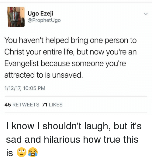 evangelist: Ugo Ezeji  @Prophet Ugo  You haven't helped bring one person to  Christ your entire life, but now you're an  Evangelist because someone you're  attracted to is unsaved  1/12/17, 10:05 PM  45  RETWEETS  71  LIKES I know I shouldn't laugh, but it's sad and hilarious how true this is 🙄😂