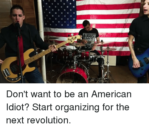 Idiotness: UGUST Don't want to be an American Idiot?  Start organizing for the next revolution.