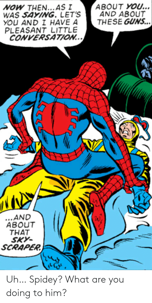 what are: Uh… Spidey? What are you doing to him?