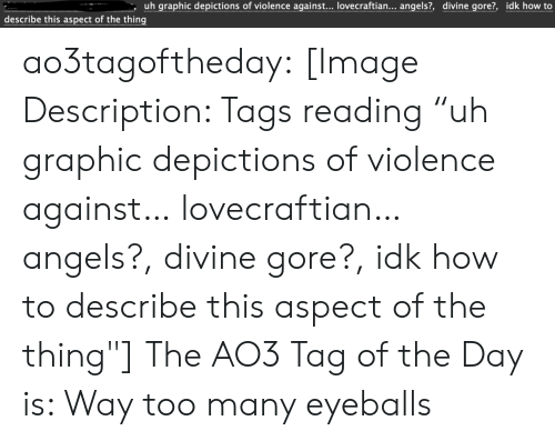 "Target, Tumblr, and Angels: uh graphic depictions of violence against... lovecraftian... angels?, divine gore?, idk how to  describe this aspect of the thing ao3tagoftheday:  [Image Description: Tags reading ""uh graphic depictions of violence against… lovecraftian… angels?, divine gore?, idk how to describe this aspect of the thing""]  The AO3 Tag of the Day is: Way too many eyeballs"