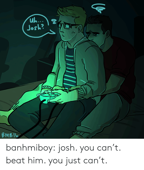 Just Can: uh...  O  Josh?  ВМB I6 banhmiboy:  josh. you can't. beat him. you just can't.