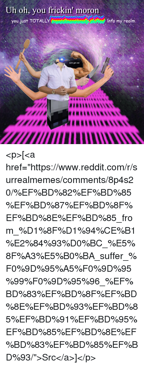 "Reddit, Com, and Realm: Uh oh, you frickin' moron  you just TOTALLY  info my realm.  now get out <p>[<a href=""https://www.reddit.com/r/surrealmemes/comments/8p4s20/%EF%BD%82%EF%BD%85%EF%BD%87%EF%BD%8F%EF%BD%8E%EF%BD%85_from_%D1%8F%D1%94%CE%B1%E2%84%93%D0%BC_%E5%8F%A3%E5%B0%BA_suffer_%F0%9D%95%A5%F0%9D%95%99%F0%9D%95%96_%EF%BD%83%EF%BD%8F%EF%BD%8E%EF%BD%93%EF%BD%85%EF%BD%91%EF%BD%95%EF%BD%85%EF%BD%8E%EF%BD%83%EF%BD%85%EF%BD%93/"">Src</a>]</p>"