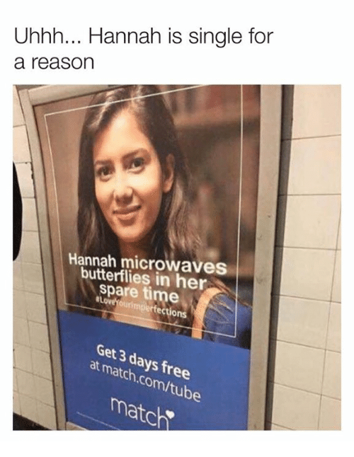 Dank, Match, and Time: Uhhh... Hannah is single for  a reason  Hannah microwaves  butterflies in her  spare time  ons  Get 3 days  at match.com/tube  h e  ube  match