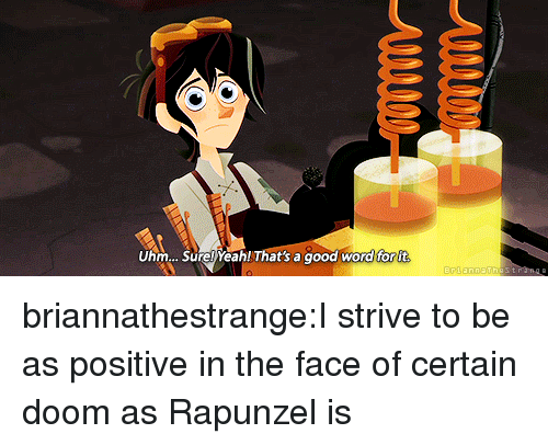 Rapunzel: Uhm... Sure! Yeah! That's a good word for it briannathestrange:I strive to be as positive in the face of certain doom as Rapunzel is