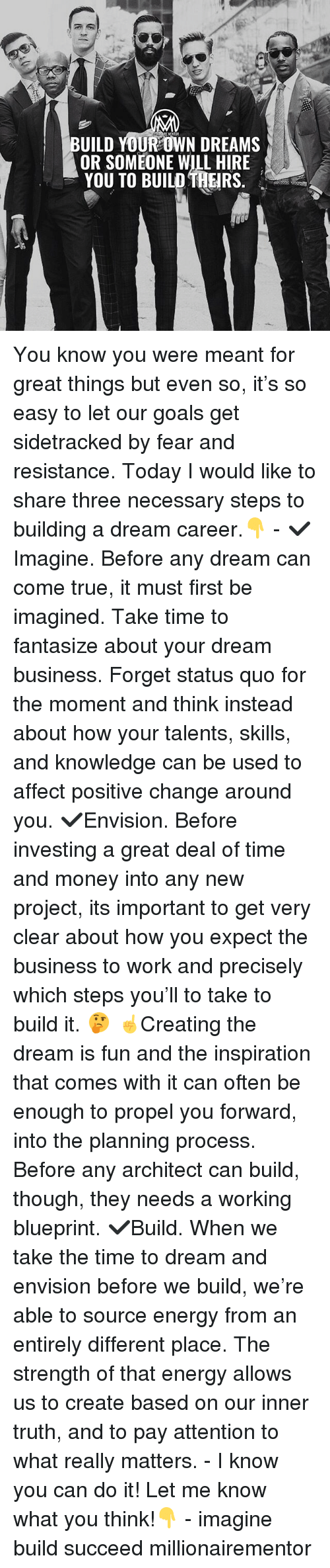 A Dream, Energy, and Goals: UILD YOUR OWN DREAMs  OR SOMEONE WILL HIRE  YOU TO BUILD THEIRS You know you were meant for great things but even so, it's so easy to let our goals get sidetracked by fear and resistance. Today I would like to share three necessary steps to building a dream career.👇 - ✔️Imagine. Before any dream can come true, it must first be imagined. Take time to fantasize about your dream business. Forget status quo for the moment and think instead about how your talents, skills, and knowledge can be used to affect positive change around you. ✔️Envision. Before investing a great deal of time and money into any new project, its important to get very clear about how you expect the business to work and precisely which steps you'll to take to build it. 🤔 ☝️Creating the dream is fun and the inspiration that comes with it can often be enough to propel you forward, into the planning process. Before any architect can build, though, they needs a working blueprint. ✔️Build. When we take the time to dream and envision before we build, we're able to source energy from an entirely different place. The strength of that energy allows us to create based on our inner truth, and to pay attention to what really matters. - I know you can do it! Let me know what you think!👇 - imagine build succeed millionairementor