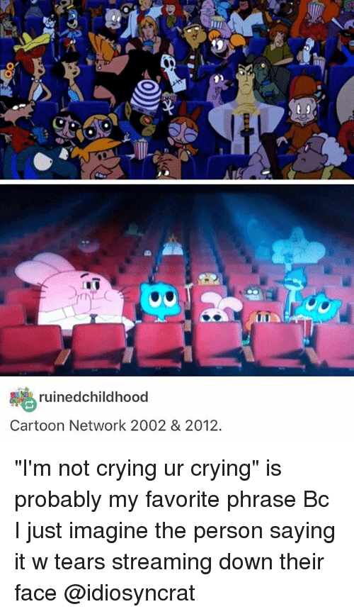 "Cartoon Network, Crying, and Memes: uined childhood  Cartoon Network 2002 & 2012.  UUA ""I'm not crying ur crying"" is probably my favorite phrase Bc I just imagine the person saying it w tears streaming down their face @idiosyncrat"