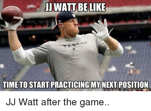 Be Like, Football, and Nfl: UJ WATT BE LIKE  NFL MEM  TIME TO START PRACTICING MY  POSITION JJ Watt after the game..
