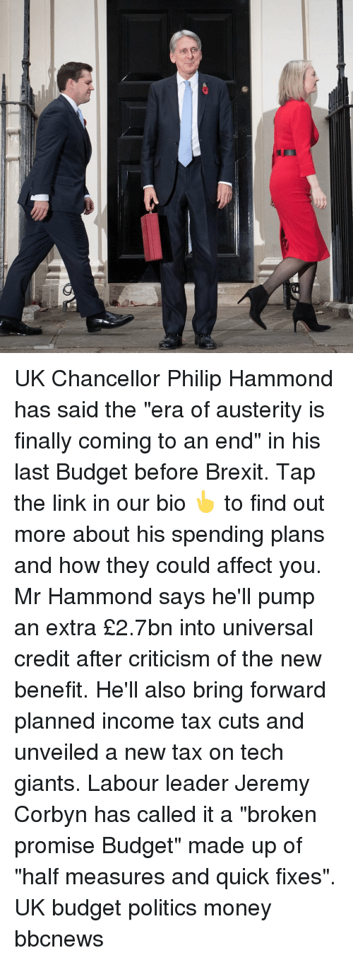 "Memes, Money, and Politics: UK Chancellor Philip Hammond has said the ""era of austerity is finally coming to an end"" in his last Budget before Brexit. Tap the link in our bio 👆 to find out more about his spending plans and how they could affect you. Mr Hammond says he'll pump an extra £2.7bn into universal credit after criticism of the new benefit. He'll also bring forward planned income tax cuts and unveiled a new tax on tech giants. Labour leader Jeremy Corbyn has called it a ""broken promise Budget"" made up of ""half measures and quick fixes"". UK budget politics money bbcnews"