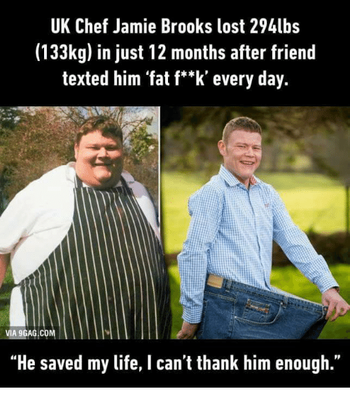 """brooks: UK Chef Jamie Brooks lost 294lbs  (133kg) in just 12 months after friend  texted him 'fat f**k' every day.  VIA 9GAG COM  """"He saved my life, I can't thank him enough."""""""