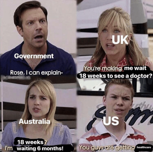 Doctor, Australia, and Rose: UK  Government  You're making me wait  18 weeks to see a doctor?  Rose, I can explain-  US  Australia  18 weeks  waiting 6 months!  You quys are getting healthcare  I'm