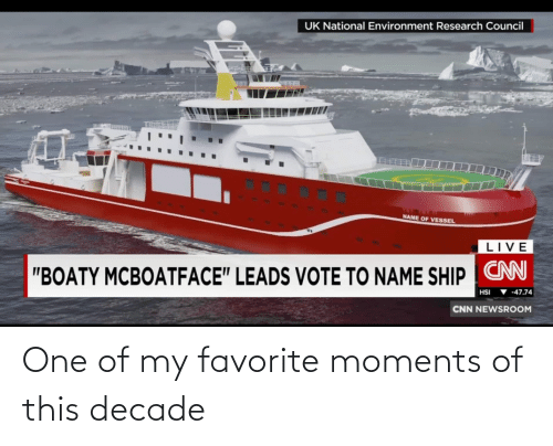 "To Name: UK National Environment Research Council  NAME OF VESSEL  LIVE  ""BOATY MCBOATFACE"" LEADS VOTE TO NAME SHIP CN  ▼ -47.74  HSI  CNN NEWSROOM One of my favorite moments of this decade"