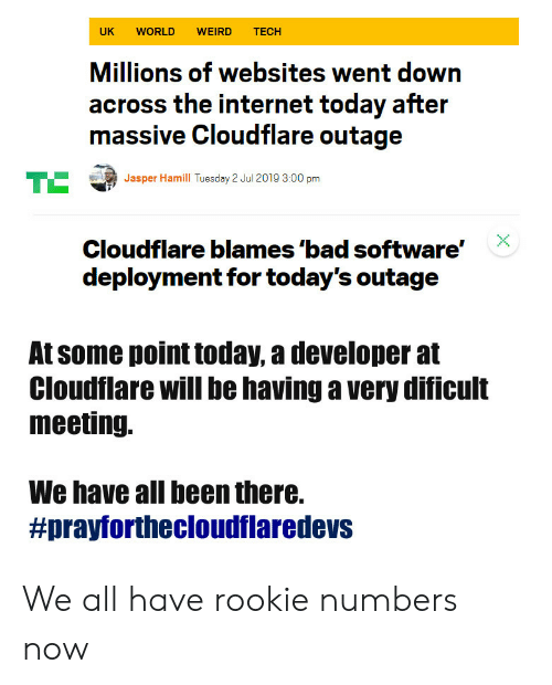 Bad, Internet, and Weird: UK  WORLD  WEIRD  TECH  Millions of websites went down  across the internet today after  massive Cloudflare outage  TE  Jasper Hamill Tuesday 2 Jul 2019 3:00 pm  Cloudflare blames 'bad software'  deployment for today's outage  At some point today, a developer at  Cloudflare will be having a very dificult  meeting.  We have all been there.  We all have rookie numbers now
