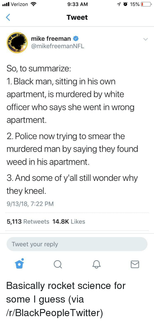 freeman: .ul Verizon  9:33 AM  Tweet  mike freeman  @mikefreemanNFL  So, to summarize:  1. Black man, sitting in his own  apartment, is murdered by white  officer who says she went in wrong  apartment  2. Police now trying to smear the  murdered man by saying they found  weed in his apartment.  3. And some of y'all still wonder why  they kneel  9/13/18, 7:22 PM  5,113 Retweets 14.8K Likes  Tweet your reply Basically rocket science for some I guess (via /r/BlackPeopleTwitter)