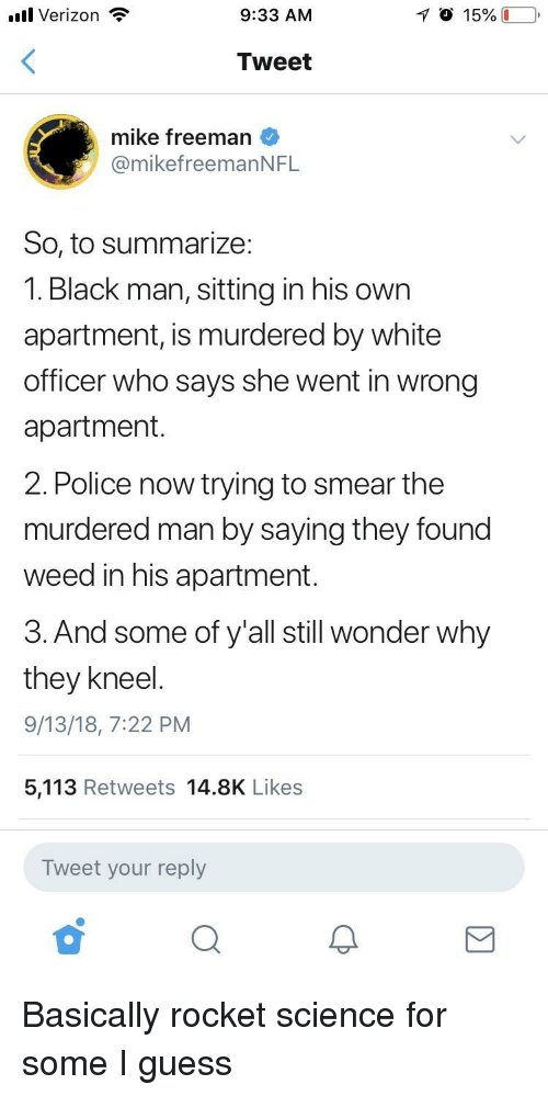 freeman: .ul Verizon  9:33 AM  Tweet  mike freeman  @mikefreemanNFL  So, to summarize:  1. Black man, sitting in his own  apartment, is murdered by white  officer who says she went in wrong  apartment  2. Police now trying to smear the  murdered man by saying they found  weed in his apartment.  3. And some of y'all still wonder why  they kneel  9/13/18, 7:22 PM  5,113 Retweets 14.8K Likes  Tweet your reply Basically rocket science for some I guess