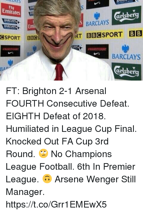 bap: ULAYS  Fly  Emirates  arlsbe  BARCLAYS  BARCLAYS  SPORT BBCS  AYS  ANLITCOUNT  BARCLAYS  Grlsberg  BAP FT: Brighton 2-1 Arsenal   FOURTH Consecutive Defeat.   EIGHTH Defeat of 2018.   Humiliated in League Cup Final.   Knocked Out FA Cup 3rd Round.  🙄 No Champions League Football.   6th In Premier League.  🙃 Arsene Wenger Still Manager. https://t.co/Grr1EMEwX5