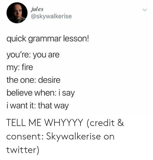 grammar: ules  @skywalkerise  quick grammar lesson!  you re: you are  my: fire  the one: desire  believe when: i say  i want it: that way TELL ME WHYYYY (credit & consent: Skywalkerise on twitter)