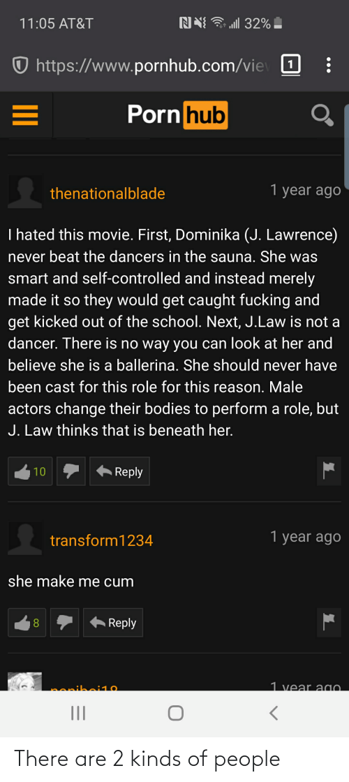 Www Pornhub: ull 32% -  NN  11:05 AT&T  https://www.pornhub.com/vie 1  Porn hub  1 year ago  thenationalblade  I hated this movie. First, Dominika (J. Lawrence)  never beat the dancers in the sauna. She was  smart and self-controlled and instead merely  made it so they would get caught fucking and  get kicked out of the school. Next, J.Law is not a  dancer. There is no way you can look at her and  believe she is a ballerina. She should never have  been cast for this role for this reason. Male  actors change their bodies to perform a role, but  J. Law thinks that is beneath her.  Reply  10  1 year ago  transform1234  she make me cum  Reply  1 vear agO.  nenihoi10 There are 2 kinds of people