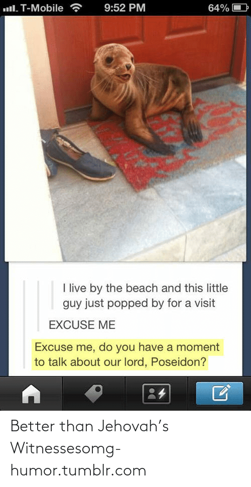 Excuse Me Do You Have A Moment: ull. T-Mobile  9:52 PM  64%  I live by the beach and this little  guy just popped by for a visit  EXCUSE ME  Excuse me, do you have a moment  to talk about our lord, Poseidon? Better than Jehovah's Witnessesomg-humor.tumblr.com