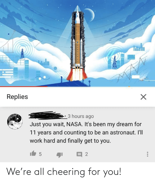 NASA: uln  Replies  3 hours ago  Just you wait, NASA. It's been my dream for  11 years and counting to be an astronaut. Il'll  work hard and finally get to you. We're all cheering for you!