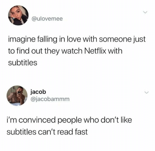 Subtitles: @ulovemee  imagine falling in love with someone just  to find out they watch Netflix with  subtitles  jacob  @jacobammm  i'm convinced people who don't like  subtitles can't read fast