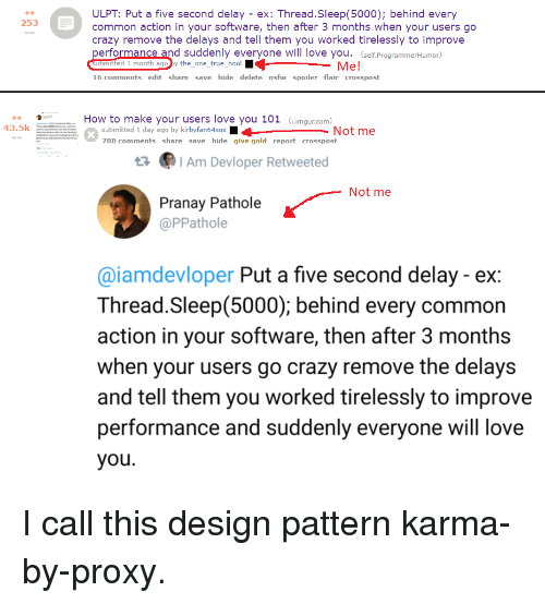 Crazy, Love, and Nsfw: ULPT: Put a five second delay - ex: Thread.Sleep(5000); behind every  common action in your software, then after 3 months when your users go  crazy remove the delays and tell them you worked tirelessly to improve  performance and suddenly everyone will love you. (self.ProgrammerHumor)  uomitted 1 month ago by the_one_true_bool  16 comments edit share save hide delete nsfw spoiler flair crosspost  +4  253  Me!  How to make your users love you 101 G.imgur.com)  43.5k  submitted 1 day ago by kirbyfan64sos  788 comments share save hide give gold report crosspost  Not me  Am Devloper Retweeted  Not me  Pranay Pathole  @PPathole  @iamdevloper Put a five second delay - ex:  Thread.Sleep(5000); behind every common  action in your software, then after 3 months  when your users go crazy remove the delays  and tell them you worked tirelessly to improve  performance and suddenly everyone will love  you I call this design pattern karma-by-proxy.