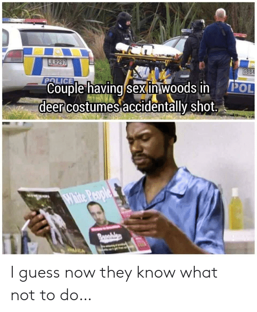 woods: ULR297  GBB4  POLICE  Couple having sex in woods in  deer costumes accidentally shot  POL  White People  Bonabls I guess now they know what not to do…