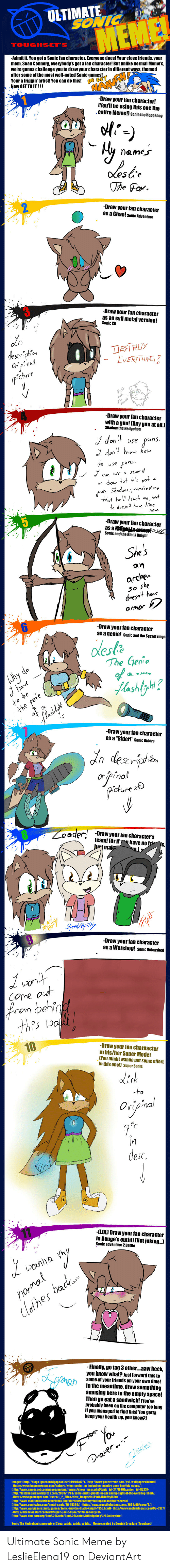 Werehog: ULTIMATE  an characterl But  the mest well dSonic  Maw GET TO ITI!  Draw your tan character  เทพ'll be using this one the  entire Memellah  names  Draw your tan character  Draw your tan character  as an evil metal version  Draw your lan character  with a gun! [Any gun atall.l  raw your ian character  an  arche-  amor  -Draw your lan character  as a genie!  oesla  The Gerv  Draw your tan character  Draw your tan characters  -Draw your lan character  as a Werehog sased  Draw your ftan charaacter  in his/her Super Made  des  ILOU Draw your fan character  inally.go tag 3 otheraawheck  ou know what?Justlerward his  In the meantime, draw something  amusing here in the empty space!  Then go eat a sandwichl u Ultimate Sonic Meme by LeslieElena19 on DeviantArt