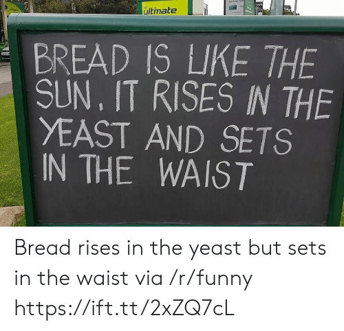 yeast: ultimate  BREAD ISUKE THE  SUN, IT RISES IN THE  YEAST AND SETS  IN THE WAIST Bread rises in the yeast but sets in the waist via /r/funny https://ift.tt/2xZQ7cL