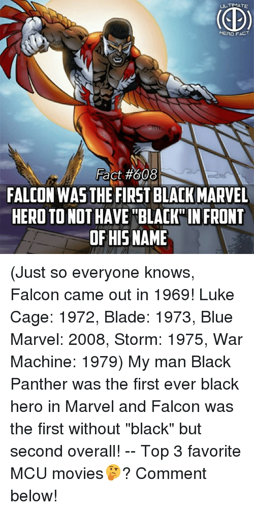 """falcone: ULTIMATE  HERO FACT  Fact #608  FALCON WAS THE FIRST BLACK MARVEL  HERO TO NOT HAVE BLAK IN FRONT  OF HISNAME (Just so everyone knows, Falcon came out in 1969! Luke Cage: 1972, Blade: 1973, Blue Marvel: 2008, Storm: 1975, War Machine: 1979) My man Black Panther was the first ever black hero in Marvel and Falcon was the first without """"black"""" but second overall! -- Top 3 favorite MCU movies🤔? Comment below!"""