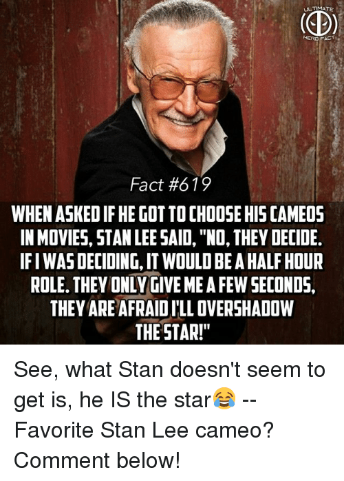 """Memes, Movies, and Stan: ULTIMATE  HERO FACT  Fact #619  WHEN ASKED IF HE GOT TO CHOOSE HIS CAMEO5  IN MOVIES, STAN LEE SAID, """"NO, THEY DECIDE.  IFI WAS DECIDING, IT WOULD BE A HALF HOUR  ROLE. THEY ONLY GIVE ME A FEW SECONDS,  THEY ARE AFRAID I'LL OVERSHADOW  THE STAR!"""" See, what Stan doesn't seem to get is, he IS the star😂 -- Favorite Stan Lee cameo? Comment below!"""