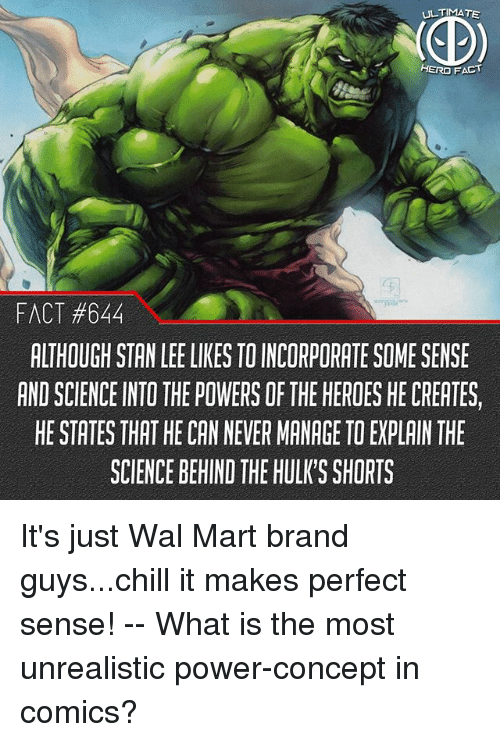 makes-perfect-sense: ULTIMATE  HERO FACT  FACT #844  ALTHOUGH STAN LEE LIKES TO INCORPORATE SOME SENSE  AND SCIENCE INTO THE POWERS OF THE HEROES HE CREATES,  HE STATES THAT HE CAN NEVER MANAGE TO EXPLAIN THE  SCIENCE BEHIND THE HULK'S SHORTS It's just Wal Mart brand guys...chill it makes perfect sense! -- What is the most unrealistic power-concept in comics?